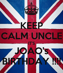 Poster: KEEP CALM UNCLE IT'S JOAO's BIRTHDAY !!!!