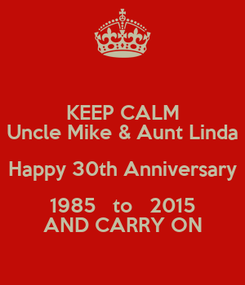 Poster: KEEP CALM Uncle Mike & Aunt Linda Happy 30th Anniversary 1985   to   2015 AND CARRY ON