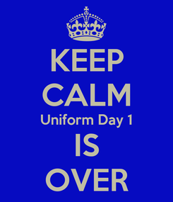 Poster: KEEP CALM Uniform Day 1 IS OVER