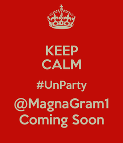 Poster: KEEP CALM #UnParty @MagnaGram1 Coming Soon