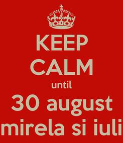 Poster: KEEP CALM until 30 august mirela si iuli