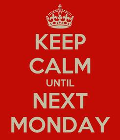 Poster: KEEP CALM UNTIL NEXT MONDAY