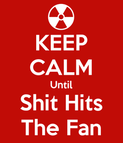 Poster: KEEP CALM Until Shit Hits The Fan