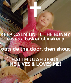 Poster: KEEP CALM UNTIL THE BUNNY leaves a basket of makeup  outside the door, then shout HALLELUJAH JESUS! HE LIVES & LOVES ME!