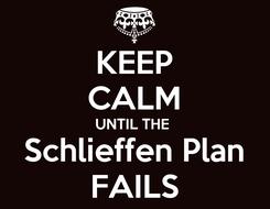 Poster: KEEP CALM UNTIL THE  Schlieffen Plan FAILS