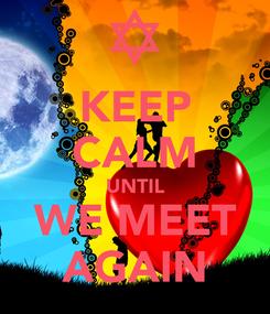 Poster: KEEP CALM UNTIL WE MEET AGAIN