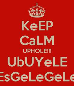 Poster: KeEP CaLM UPHOLE!!! UbUYeLE EsGeLeGeLe