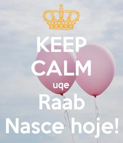 Poster: KEEP CALM uqe Raab Nasce hoje!