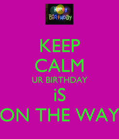 Poster: KEEP CALM UR BIRTHDAY iS ON THE WAY