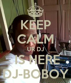 Poster: KEEP CALM UR DJ  IS HERE DJ-BOBOY