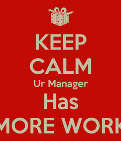 Poster: KEEP CALM Ur Manager Has MORE WORK