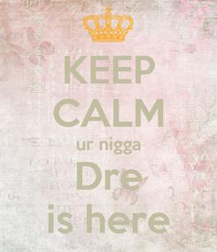 Poster: KEEP CALM ur nigga Dre is here