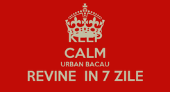 Poster: KEEP CALM URBAN BACAU REVINE  IN 7 ZILE