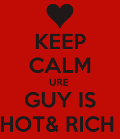 Poster: KEEP CALM URE  GUY IS HOT& RICH