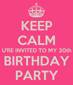 Poster: KEEP CALM U'RE INVITED TO MY 30th BIRTHDAY PARTY