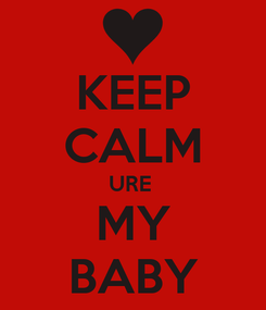Poster: KEEP CALM URE  MY BABY