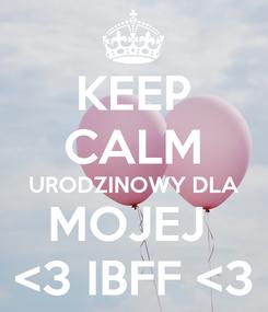 Poster: KEEP CALM URODZINOWY DLA MOJEJ  <3 IBFF <3