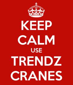 Poster: KEEP CALM USE TRENDZ CRANES