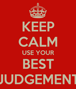 Poster: KEEP CALM USE YOUR BEST JUDGEMENT