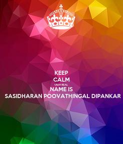 Poster: KEEP CALM USER REAL NAME IS SASIDHARAN POOVATHINGAL DIPANKAR