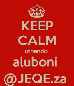 Poster: KEEP CALM uthando  aluboni  @JEQE.za