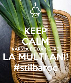 Poster: KEEP CALM VÂRSTA E DOAR CIFRE LA MULȚI ANI! #stilbaroc