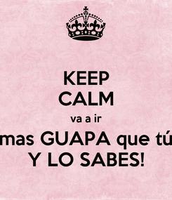 Poster: KEEP CALM va a ir mas GUAPA que tú Y LO SABES!