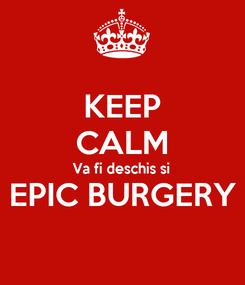 Poster: KEEP CALM Va fi deschis si EPIC BURGERY