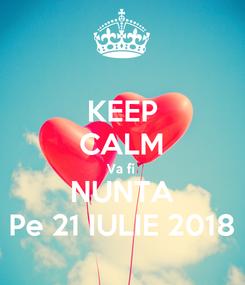 Poster: KEEP CALM Va fi  NUNTA Pe 21 IULIE 2018