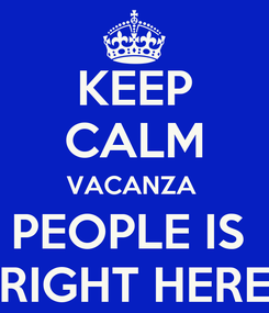 Poster: KEEP CALM VACANZA  PEOPLE IS  RIGHT HERE