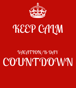 Poster: KEEP CALM  VACATION/B-DAY COUNTDOWN