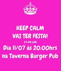 Poster: KEEP CALM VAI TER FESTA! 2.4 DA LUH Dia 11/07 ás 20:00hrs na Taverna Burger Pub
