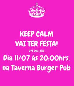 Poster: KEEP CALM VAI TER FESTA! 2,4 DA LUH. Dia 11/07 ás 20:00hrs. na Taverna Burger Pub
