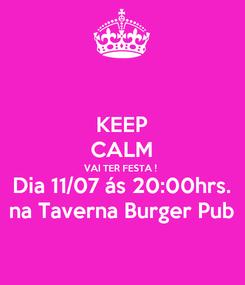 Poster: KEEP CALM VAI TER FESTA ! Dia 11/07 ás 20:00hrs. na Taverna Burger Pub