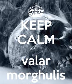 Poster: KEEP CALM  valar morghulis