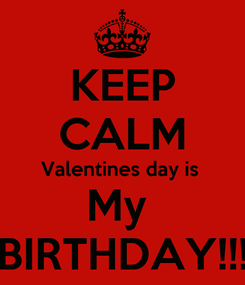 Poster: KEEP CALM Valentines day is  My  BIRTHDAY!!!