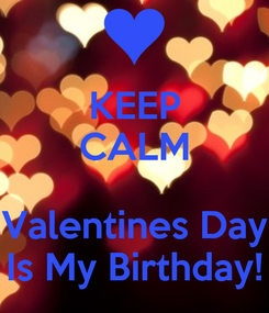Poster: KEEP CALM  Valentines Day Is My Birthday!
