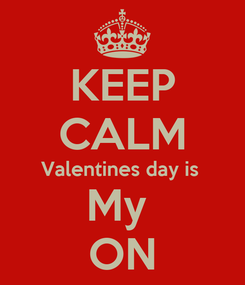 Poster: KEEP CALM Valentines day is  My  ON