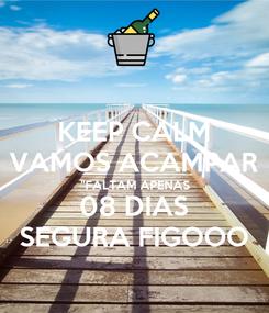 """Poster: KEEP CALM VAMOS ACAMPAR """"FALTAM APENAS 08 DIAS SEGURA FIGOOO"""