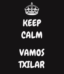 Poster: KEEP CALM  VAMOS TXILAR