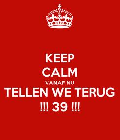 Poster: KEEP CALM VANAF NU TELLEN WE TERUG !!! 39 !!!