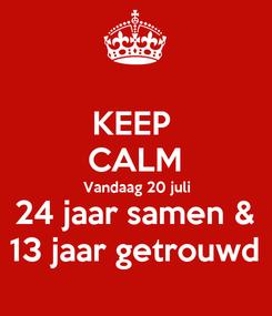 Poster: KEEP  CALM Vandaag 20 juli 24 jaar samen & 13 jaar getrouwd