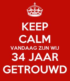 Poster: KEEP CALM VANDAAG ZIJN WIJ 34 JAAR GETROUWD