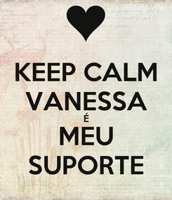 Poster: KEEP CALM VANESSA É MEU SUPORTE
