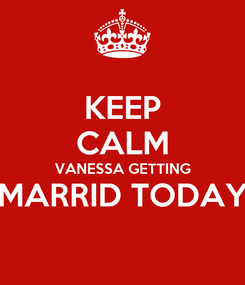 Poster: KEEP CALM VANESSA GETTING MARRID TODAY