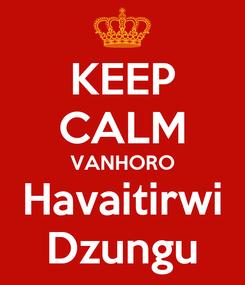 Poster: KEEP CALM VANHORO Havaitirwi Dzungu