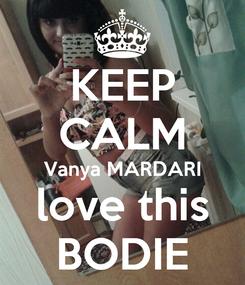 Poster: KEEP CALM Vanya MARDARI love this BODIE