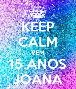 Poster: KEEP CALM VEM 15 ANOS JOANA