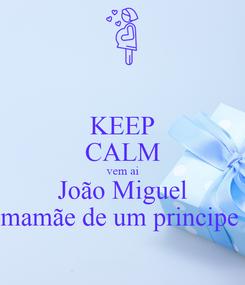 Poster: KEEP CALM vem ai João Miguel mamãe de um principe