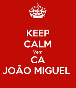 Poster: KEEP CALM Vem CA JOÃO MIGUEL